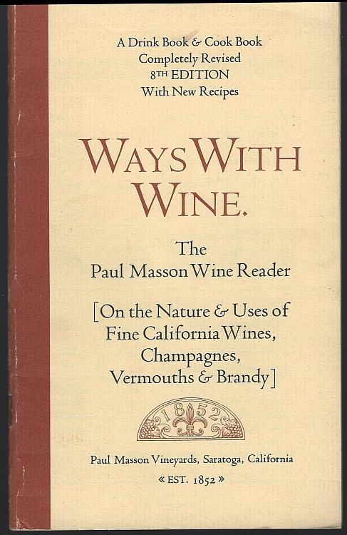 Image for WAYS WITH WINE, THE PAUL MASSON WINE READER, ON THE NATURE AND USES OF FINE CALIFORNIA WINES, CHAMPAGNES, VERMOUTHS AND BRANDY A Drink Book and a Cook Book