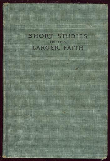 Image for SHORT STUDIES IN THE LARGER FAITH